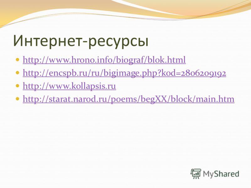Интернет-ресурсы http://www.hrono.info/biograf/blok.html http://encspb.ru/ru/bigimage.php?kod=2806209192 http://www.kollapsis.ru http://starat.narod.ru/poems/begXX/block/main.htm