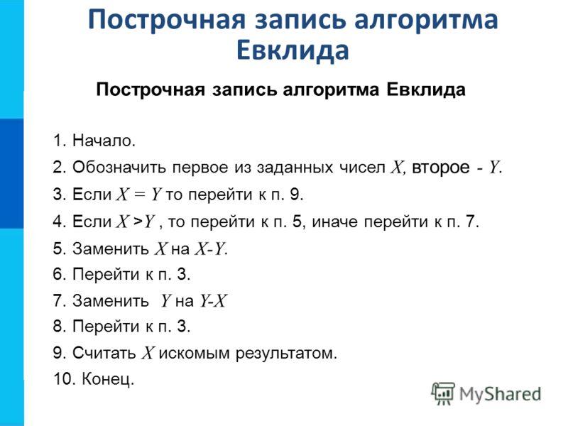 Построчная запись алгоритма Евклида 1. Начало. 2. Обозначить первое из заданных чисел Х, второе - Y. 3. Если Х = Y то перейти к п. 9. 4. Если X > Y, то перейти к п. 5, иначе перейти к п. 7. 5. Заменить X на X-Y. 6. Перейти к п. 3. 7. Заменить Y на Y-