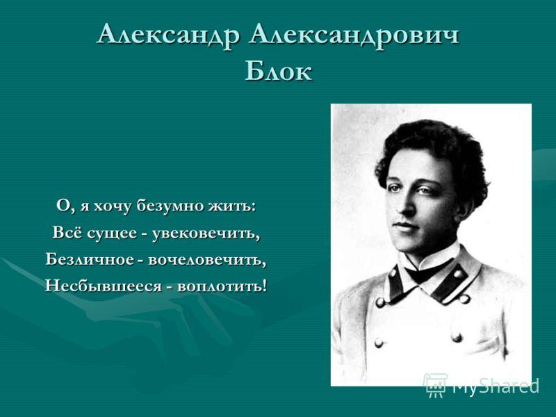 Александр Александрович Блок О, я хочу безумно жить: Всё сущее - увековечить, Безличное - вочеловечить, Несбывшееся - воплотить!