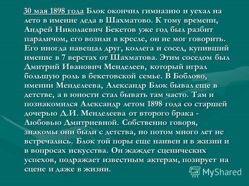 30 мая 1898 года Блок окончил гимназию и уехал на лето в имение деда в Шахматово. К тому времени, Андрей Николаевич Бекетов уже год был разбит параличом, его возили в кресле, он не мог говорить. Его иногда навещал друг, коллега и сосед, купивший имен