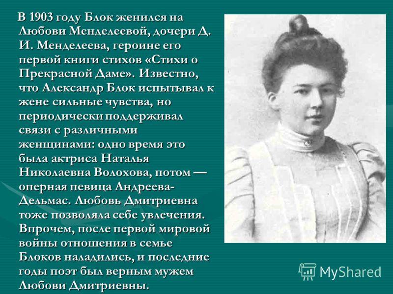 В 1903 году Блок женился на Любови Менделеевой, дочери Д. И. Менделеева, героине его первой книги стихов «Стихи о Прекрасной Даме». Известно, что Александр Блок испытывал к жене сильные чувства, но периодически поддерживал связи с различными женщинам