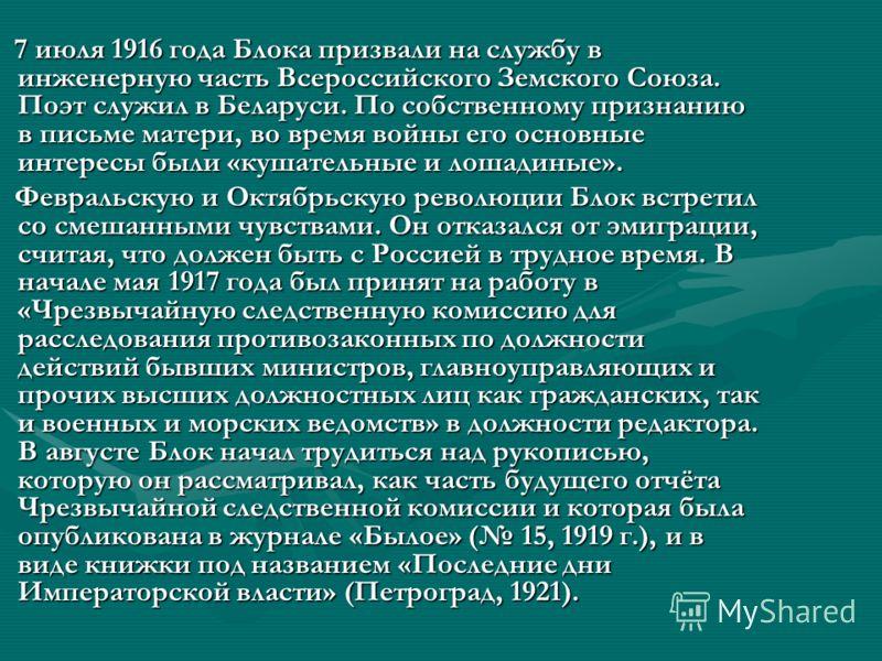 7 июля 1916 года Блока призвали на службу в инженерную часть Всероссийского Земского Союза. Поэт служил в Беларуси. По собственному признанию в письме матери, во время войны его основные интересы были «кушательные и лошадиные». 7 июля 1916 года Блока