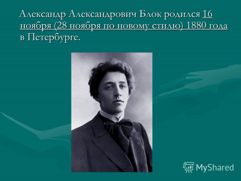 Александр Александрович Блок родился 16 ноября (28 ноября по новому стилю) 1880 года в Петербурге. Александр Александрович Блок родился 16 ноября (28 ноября по новому стилю) 1880 года в Петербурге.