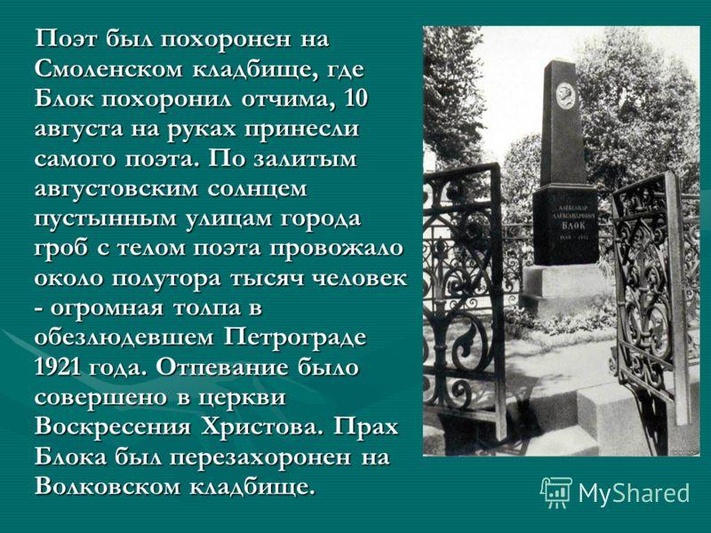 Поэт был похоронен на Смоленском кладбище, где Блок похоронил отчима, 10 августа на руках принесли самого поэта. По залитым августовским солнцем пустынным улицам города гроб с телом поэта провожало около полутора тысяч человек - огромная толпа в обез