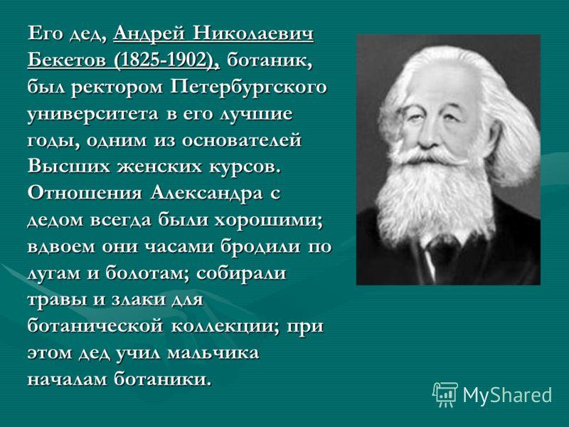 Его дед, Андрей Николаевич Бекетов (1825-1902), ботаник, был ректором Петербургского университета в его лучшие годы, одним из основателей Высших женских курсов. Отношения Александра с дедом всегда были хорошими; вдвоем они часами бродили по лугам и б