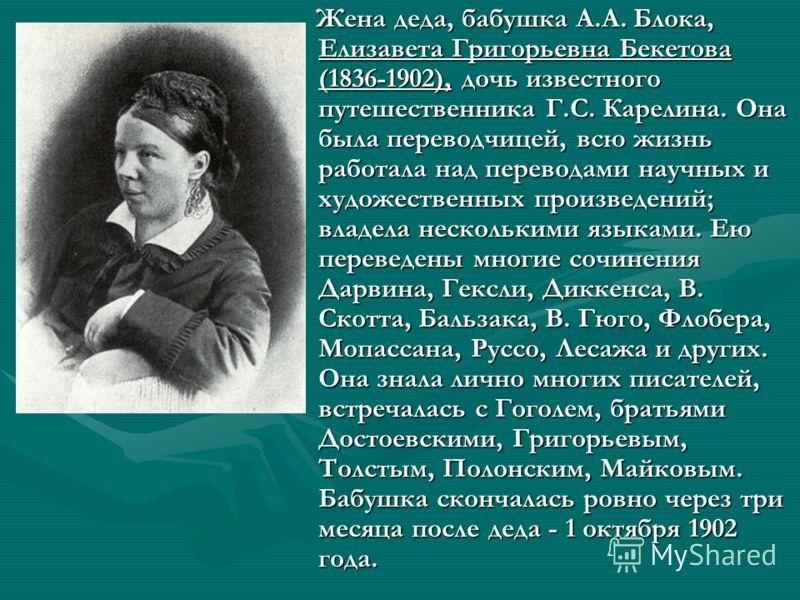 Жена деда, бабушка А.А. Блока, Елизавета Григорьевна Бекетова (1836-1902), дочь известного путешественника Г.С. Карелина. Она была переводчицей, всю жизнь работала над переводами научных и художественных произведений; владела несколькими языками. Ею