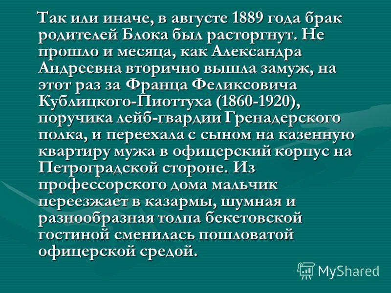 Так или иначе, в августе 1889 года брак родителей Блока был расторгнут. Не прошло и месяца, как Александра Андреевна вторично вышла замуж, на этот раз за Франца Феликсовича Кублицкого-Пиоттуха (1860-1920), поручика лейб-гвардии Гренадерского полка, и