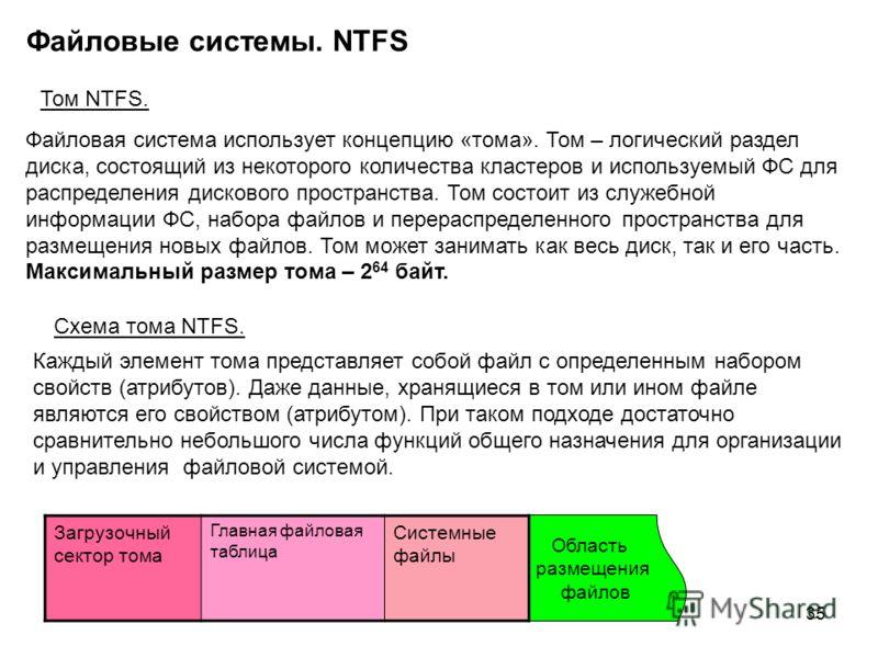 35 Файловые системы. NTFS Том NTFS. Файловая система использует концепцию «тома». Том – логический раздел диска, состоящий из некоторого количества кластеров и используемый ФС для распределения дискового пространства. Том состоит из служебной информа