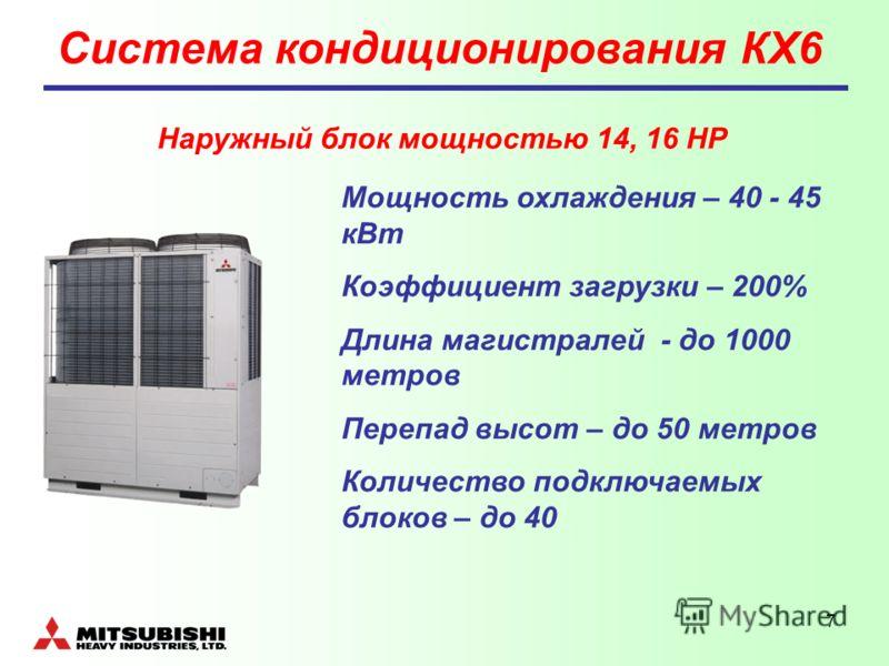 7 Система кондиционирования КХ6 Мощность охлаждения – 40 - 45 кВт Коэффициент загрузки – 200% Длина магистралей - до 1000 метров Перепад высот – до 50 метров Количество подключаемых блоков – до 40 Наружный блок мощностью 14, 16 НР