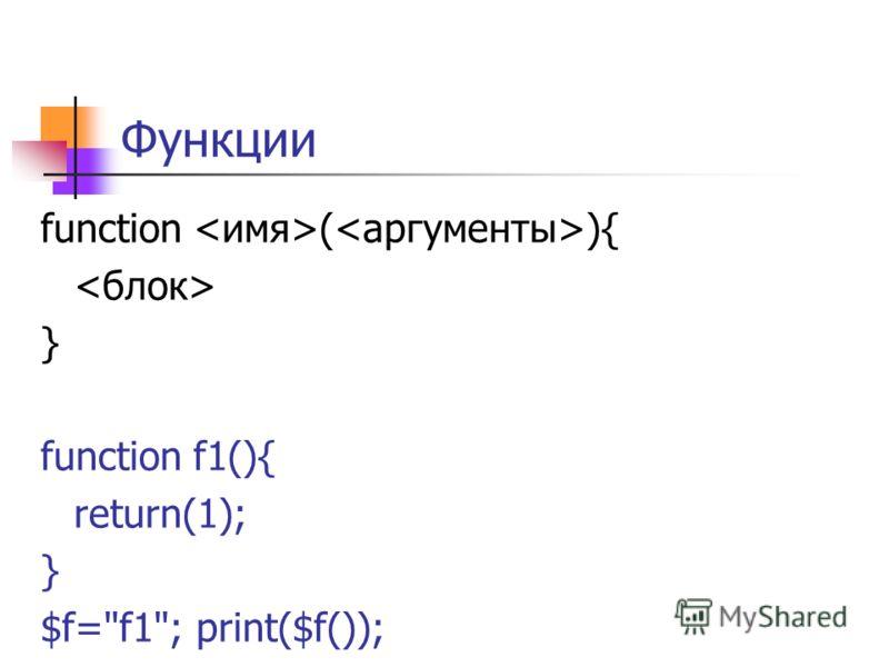 Функции function ( ){ } function f1(){ return(1); } $f=f1; print($f());