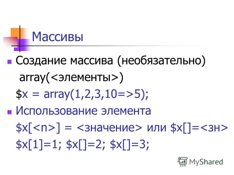 Массивы Создание массива (необязательно) array( ) $x = array(1,2,3,10=>5); Использование элемента $x[ ] = или $x[]= $x[1]=1; $x[]=2; $x[]=3;