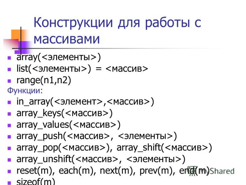Конструкции для работы с массивами array( ) list( ) = range(n1,n2) Функции: in_array(, ) array_keys( ) array_values( ) array_push(, ) array_pop( ), array_shift( ) array_unshift(, ) reset(m), each(m), next(m), prev(m), end(m) sizeof(m)