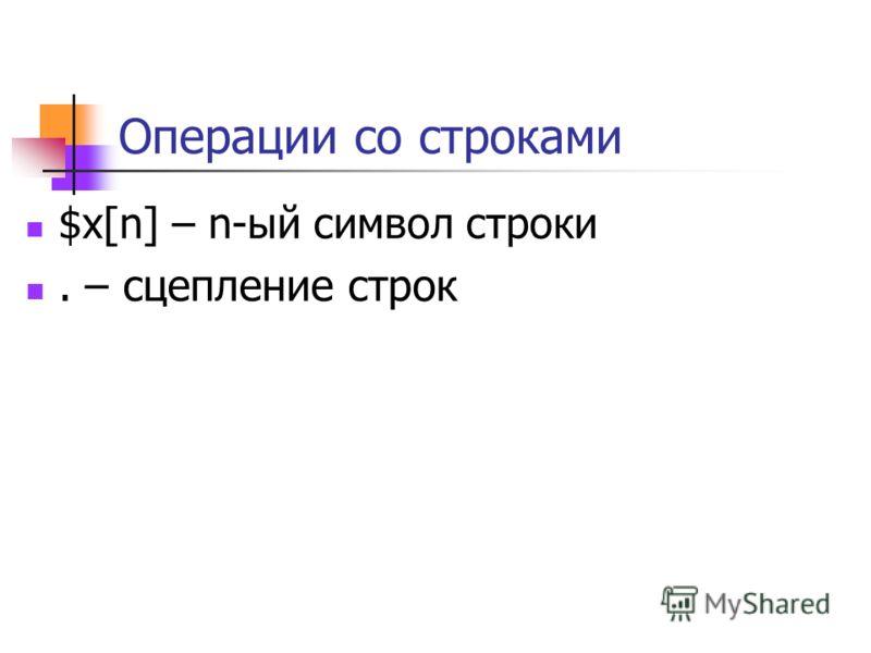 Операции со строками $x[n] – n-ый символ строки. – сцепление строк