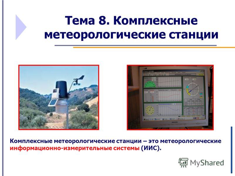 Тема 8. Комплексные метеорологические станции Комплексные метеорологические станции – это метеорологические информационно-измерительные системы (ИИС).