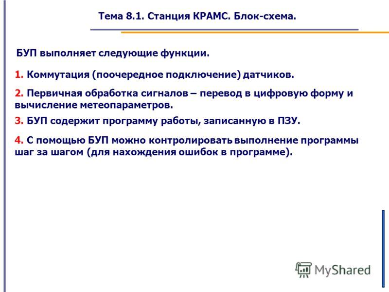 Тема 8.1. Станция КРАМС. Блок-схема. БУП выполняет следующие функции. 1. Коммутация (поочередное подключение) датчиков. 2. Первичная обработка сигналов – перевод в цифровую форму и вычисление метеопараметров. 3. БУП содержит программу работы, записан