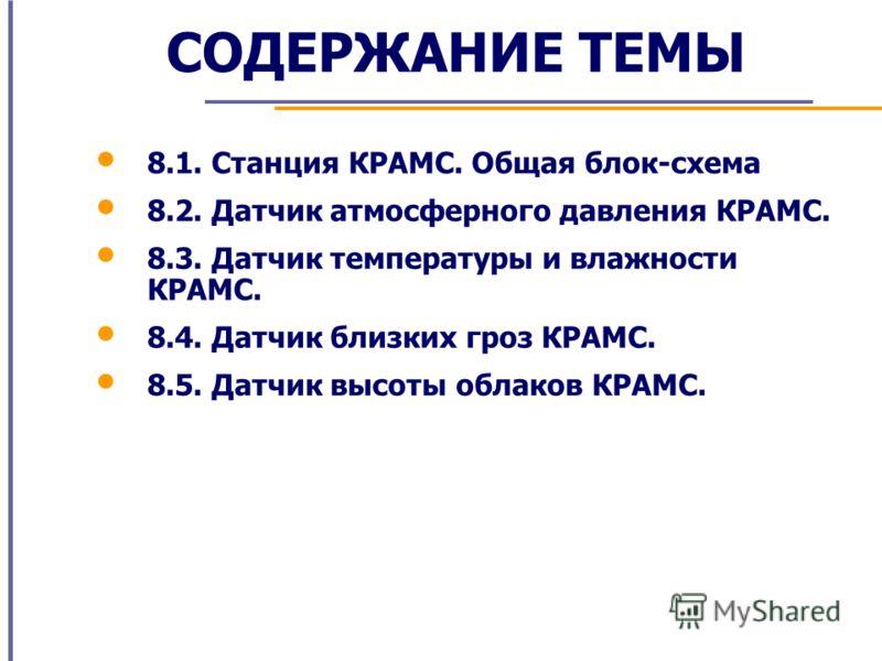 СОДЕРЖАНИЕ ТЕМЫ 8.1. Станция КРАМС. Общая блок-схема 8.2. Датчик атмосферного давления КРАМС. 8.3. Датчик температуры и влажности КРАМС. 8.4. Датчик близких гроз КРАМС. 8.5. Датчик высоты облаков КРАМС.