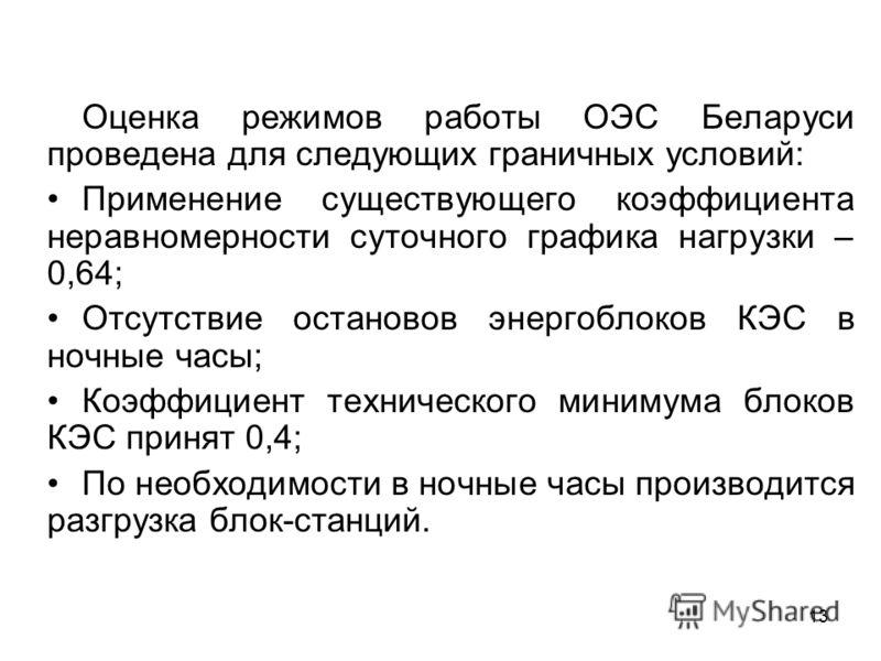 13 Оценка режимов работы ОЭС Беларуси проведена для следующих граничных условий: Применение существующего коэффициента неравномерности суточного графика нагрузки – 0,64; Отсутствие остановов энергоблоков КЭС в ночные часы; Коэффициент технического ми