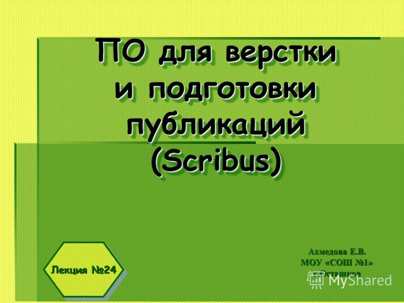 ПО для верстки и подготовки публикаций (Scribus) Ахмедова Е.В. МОУ «СОШ 1» г.Осташков Лекция 24