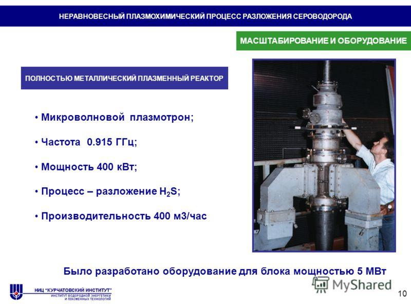 10 Микроволновой плазмотрон; Частота 0.915 ГГц; Мощность 400 кВт; Процесс – разложение H 2 S; Производительность 400 м3/час НЕРАВНОВЕСНЫЙ ПЛАЗМОХИМИЧЕСКИЙ ПРОЦЕСС РАЗЛОЖЕНИЯ СЕРОВОДОРОДА ПОЛНОСТЬЮ МЕТАЛЛИЧЕСКИЙ ПЛАЗМЕННЫЙ РЕАКТОР Было разработано обо
