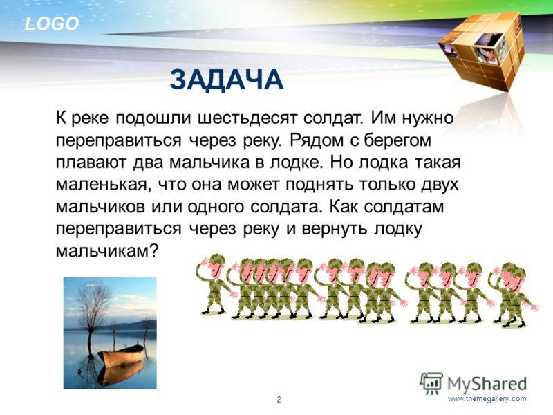 LOGO www.themegallery.com 2 ЗАДАЧА К реке подошли шестьдесят солдат. Им нужно переправиться через реку. Рядом с берегом плавают два мальчика в лодке. Но лодка такая маленькая, что она может поднять только двух мальчиков или одного солдата. Как солдат