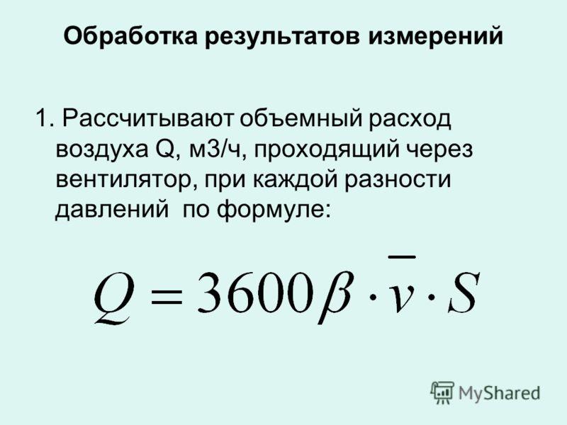 Обработка результатов измерений 1. Рассчитывают объемный расход воздуха Q, м3/ч, проходящий через вентилятор, при каждой разности давлений по формуле: