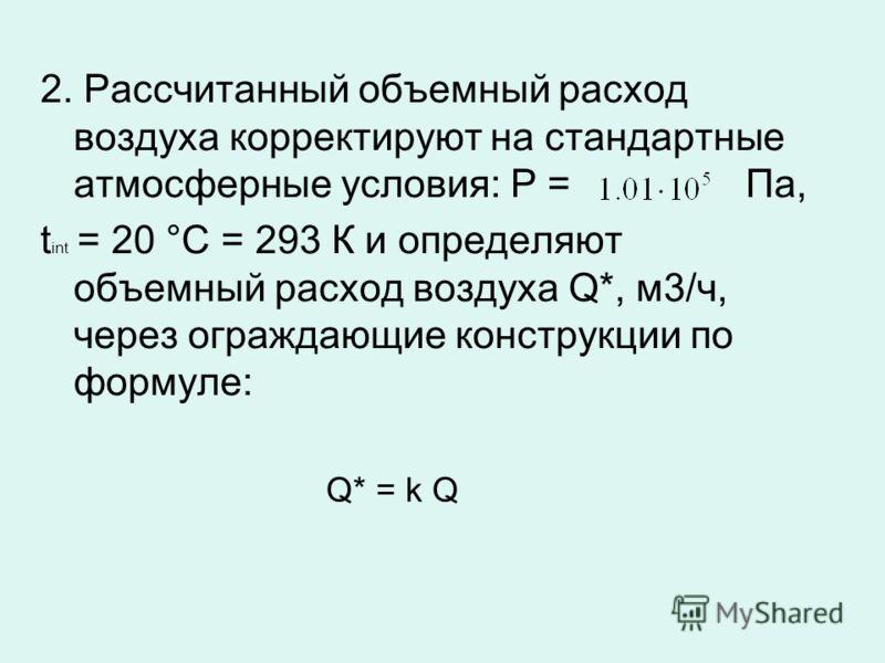 2. Рассчитанный объемный расход воздуха корректируют на стандартные атмосферные условия: Р = Па, t int = 20 °С = 293 К и определяют объемный расход воздуха Q*, м3/ч, через ограждающие конструкции по формуле: Q* = k Q