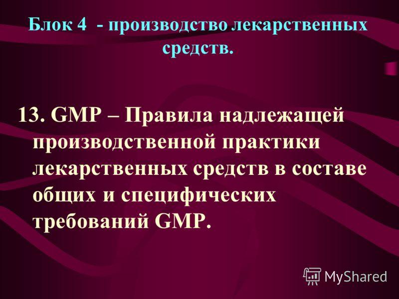 Блок 4 - производство лекарственных средств. 13. GMP – Правила надлежащей производственной практики лекарственных средств в составе общих и специфических требований GMP.