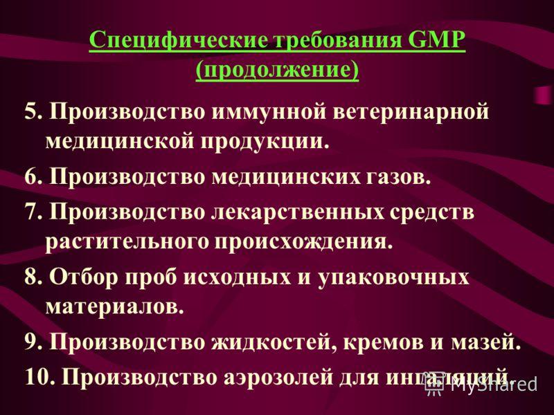 Специфические требования GMP (продолжение) 5. Производство иммунной ветеринарной медицинской продукции. 6. Производство медицинских газов. 7. Производство лекарственных средств растительного происхождения. 8. Отбор проб исходных и упаковочных материа