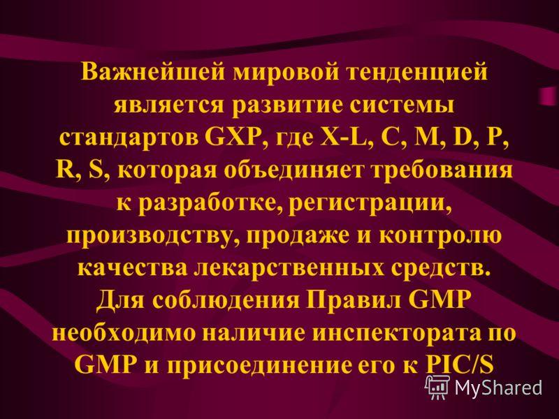 Важнейшей мировой тенденцией является развитие системы стандартов GXP, где X-L, C, M, D, P, R, S, которая объединяет требования к разработке, регистрации, производству, продаже и контролю качества лекарственных средств. Для соблюдения Правил GMP необ