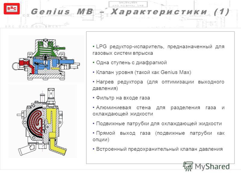 BRC GAS EQUIPMENT Genius MB – Характеристики (1) LPG редуктор-испаритель, предназначенный для газовых систем впрыска Одна ступень с диафрагмой Клапан уровня ( такой как Genius Max) Нагрев редуктора ( для оптимизации выходного давления ) Фильтр на вхо