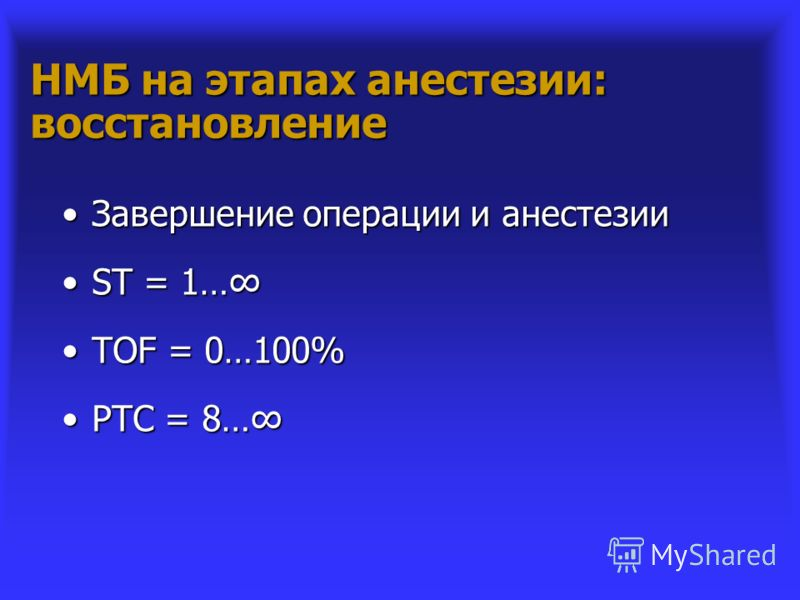 НМБ на этапах анестезии: восстановление Завершение операции и анестезииЗавершение операции и анестезии ST = 1…ST = 1… TOF = 0…100%TOF = 0…100% PTC = 8…PTC = 8…