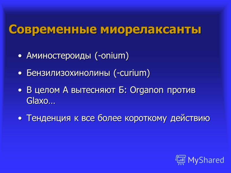 Современные миорелаксанты Аминостероиды (-onium)Аминостероиды (-onium) Бензилизохинолины (-curium)Бензилизохинолины (-curium) В целом А вытесняют Б: Organon против Glaxo…В целом А вытесняют Б: Organon против Glaxo… Тенденция к все более короткому дей