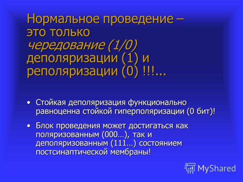 Нормальное проведение – это только чередование (1/0) деполяризации (1) и реполяризации (0) !!!... Стойкая деполяризация функционально равноценна стойкой гиперполяризации (0 бит)!Стойкая деполяризация функционально равноценна стойкой гиперполяризации