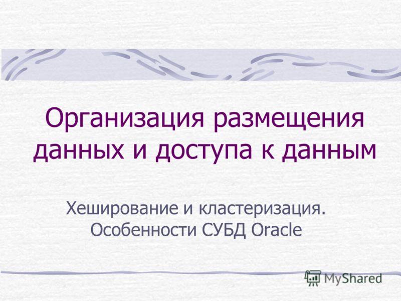 Организация размещения данных и доступа к данным Хеширование и кластеризация. Особенности СУБД Oracle