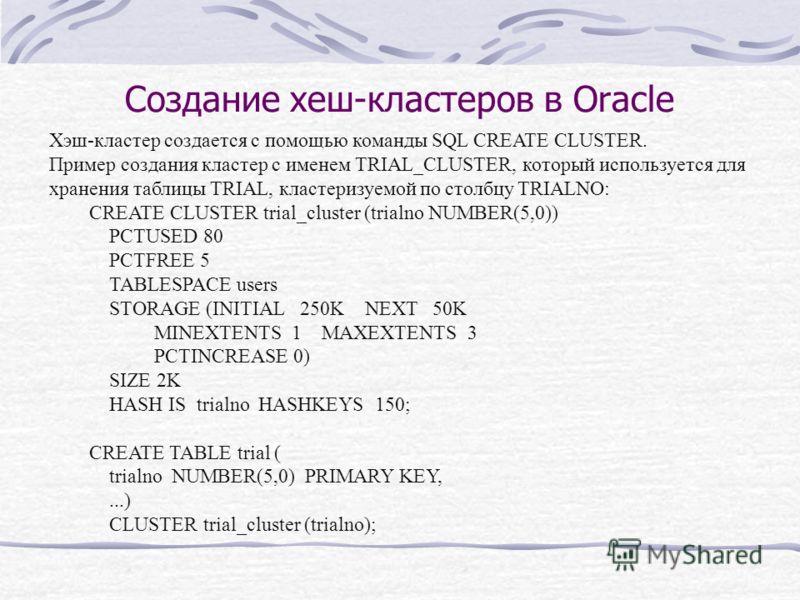 Создание хеш-кластеров в Oracle Хэш-кластер создается с помощью команды SQL CREATE CLUSTER. Пример создания кластер с именем TRIAL_CLUSTER, который используется для хранения таблицы TRIAL, кластеризуемой по столбцу TRIALNO: CREATE CLUSTER trial_clust