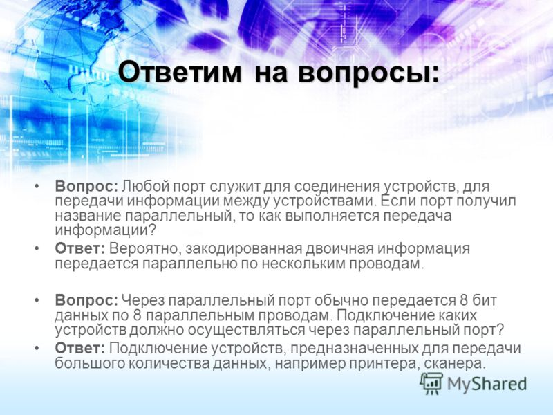 Ответим на вопросы: Вопрос: Любой порт служит для соединения устройств, для передачи информации между устройствами. Если порт получил название параллельный, то как выполняется передача информации? Ответ: Вероятно, закодированная двоичная информация п