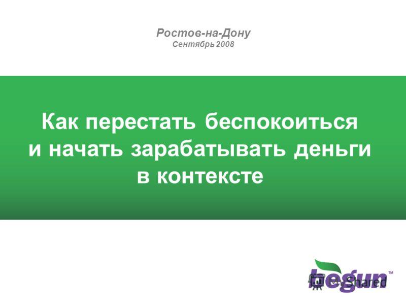 Ростов-на-Дону Сентябрь 2008 Как перестать беспокоиться и начать зарабатывать деньги в контексте