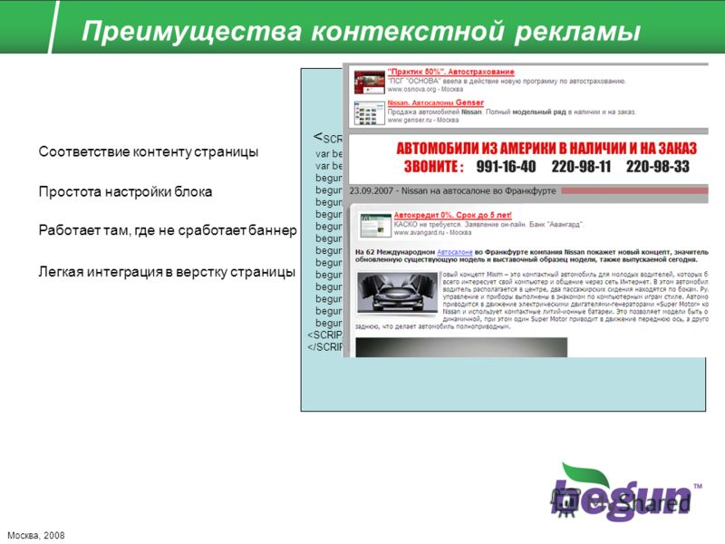 Москва, 2008 Преимущества контекстной рекламы Соответствие контенту страницы Простота настройки блока Работает там, где не сработает баннер Легкая интеграция в верстку страницы var begun_auto_colors = new Array(); var begun_auto_fonts_size = new Arra
