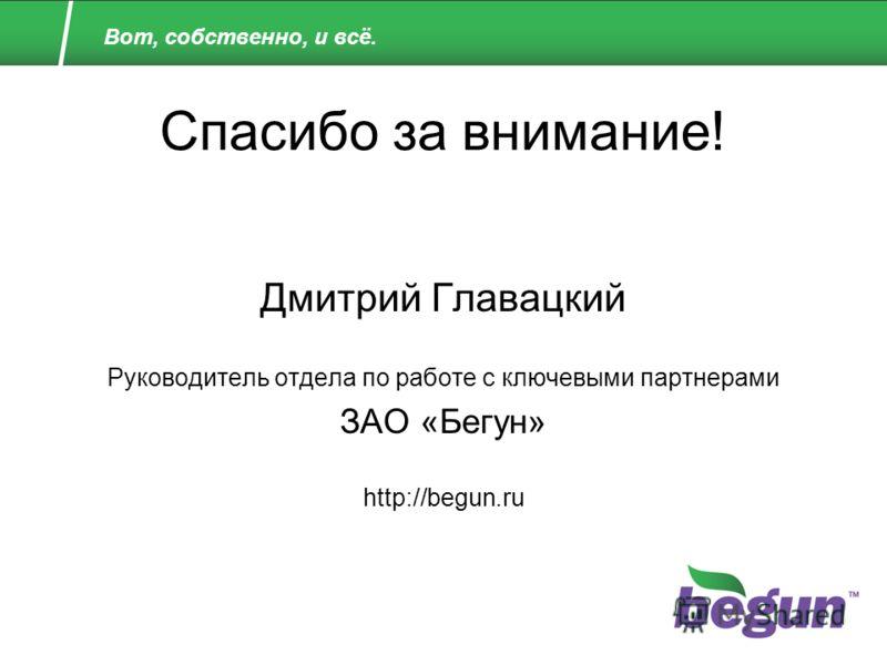 Спасибо за внимание! Дмитрий Главацкий Руководитель отдела по работе с ключевыми партнерами ЗАО «Бегун» http://begun.ru Вот, собственно, и всё.