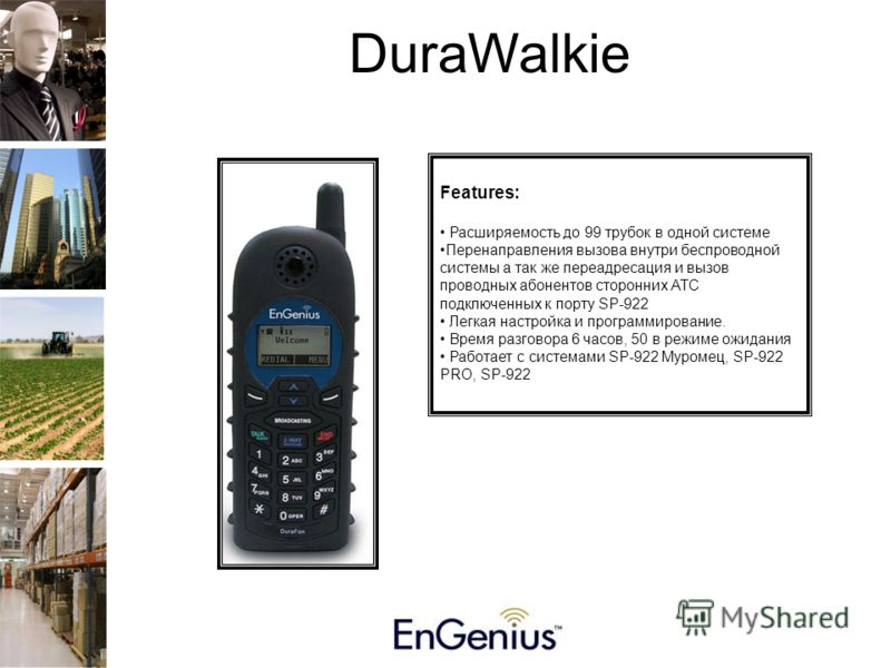 DuraWalkie Features: Расширяемость до 99 трубок в одной системе Перенаправления вызова внутри беспроводной системы а так же переадресация и вызов проводных абонентов сторонних АТС подключенных к порту SP-922 Легкая настройка и программирование. Время