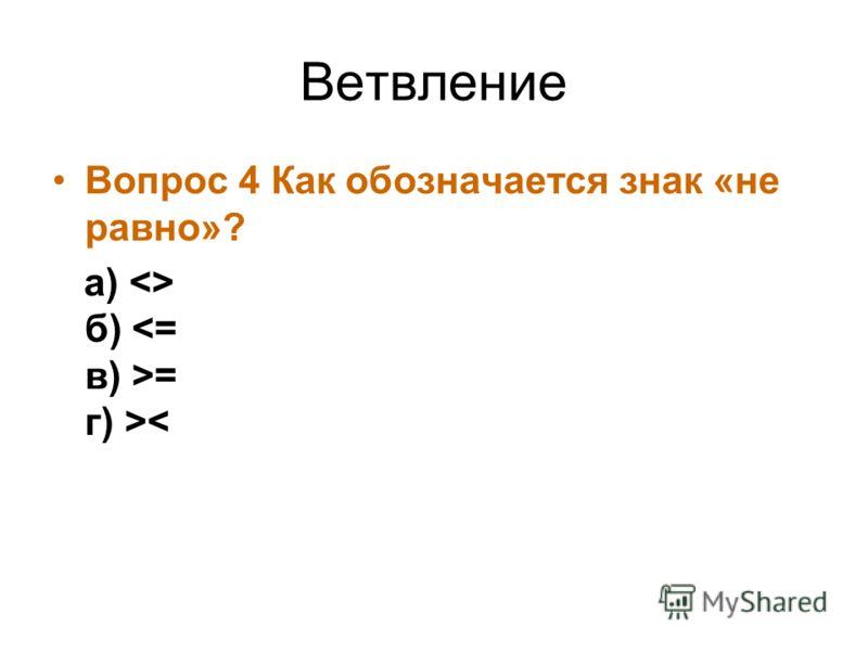 Ветвление Вопрос 4 Как обозначается знак «не равно»? а)  б) = г) >