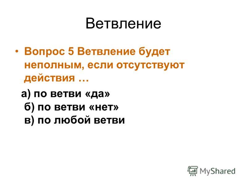 Ветвление Вопрос 5 Ветвление будет неполным, если отсутствуют действия … а) по ветви «да» б) по ветви «нет» в) по любой ветви