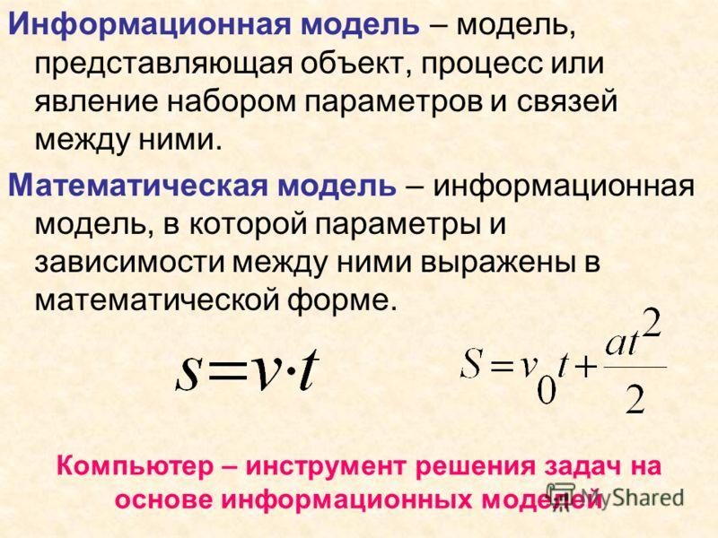 Информационная модель – модель, представляющая объект, процесс или явление набором параметров и связей между ними. Математическая модель – информационная модель, в которой параметры и зависимости между ними выражены в математической форме. Компьютер