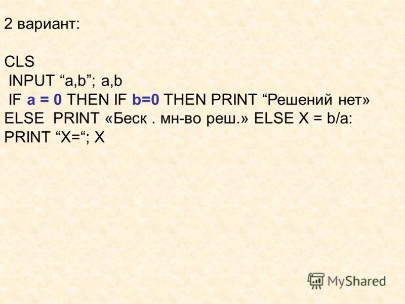 2 вариант: CLS INPUT a,b; a,b IF a = 0 THEN IF b=0 THEN PRINT Решений нет» ELSE PRINT «Беск. мн-во реш.» ELSE X = b/a: PRINT X=; X
