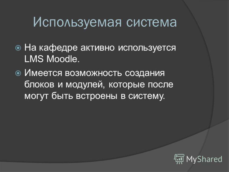 Используемая система На кафедре активно используется LMS Moodle. Имеется возможность создания блоков и модулей, которые после могут быть встроены в систему.