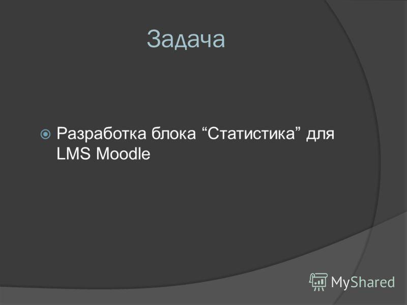 Задача Разработка блока Статистика для LMS Moodle
