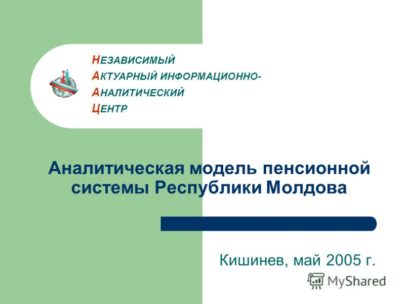 Аналитическая модель пенсионной системы Республики Молдова Кишинев, май 2005 г. Н ЕЗАВИСИМЫЙ А КТУАРНЫЙ ИНФОРМАЦИОННО- А НАЛИТИЧЕСКИЙ Ц ЕНТР