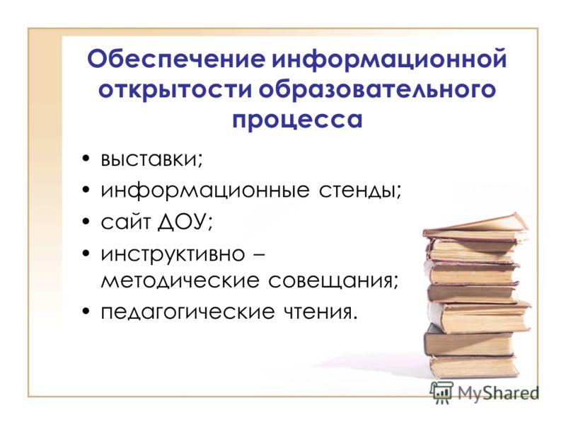 Обеспечение информационной открытости образовательного процесса выставки; информационные стенды; сайт ДОУ; инструктивно – методические совещания; педагогические чтения.
