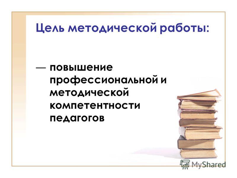 Цель методической работы: повышение профессиональной и методической компетентности педагогов