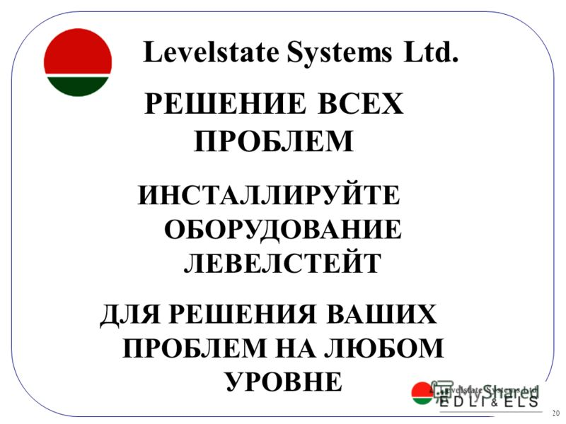 20 РЕШЕНИЕ ВСЕХ ПРОБЛЕМ ИНСТАЛЛИРУЙТЕ ОБОРУДОВАНИЕ ЛЕВЕЛСТЕЙТ ДЛЯ РЕШЕНИЯ ВАШИХ ПРОБЛЕМ НА ЛЮБОМ УРОВНЕ Levelstate Systems Ltd.